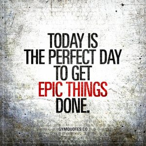 Today is the perfect day to get epic things done.